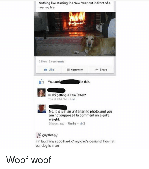 Woofe: Nothing like starting the New Year out in front of a  roaring fire  2 likes 2 comments  th Like  Comment  Share  You andke this.  Is abi getting a little fatter?  Thu at 2:14PM Like  No, it is just an unflattering photo, and you  are not supposed to comment on a girl's  weight  5 hours ago . Unlike- 2  gaysleepy  i'm laughing sooo hard @ my dad's denial of how fat  our dog is Imao Woof woof