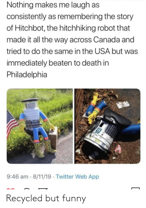 Remembering: Nothing makes me laugh as  consistently as remembering the story  of Hitchbot, the hitchhiking robot that  made it all the way across Canada and  tried to do the same in the USA but was  immediately beaten to death in  Philadelphia  9:46 am 8/11/19 · Twitter Web App Recycled but funny