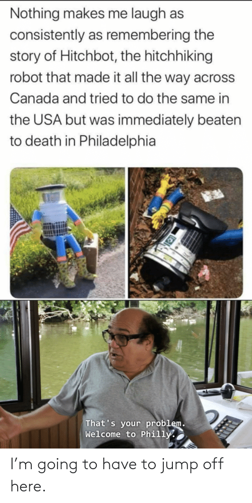 Jump Off: Nothing makes me laugh as  consistently as remembering the  story of Hitchbot, the hitchhiking  robot that made it all the way across  Canada and tried to do the same in  the USA but was immediately beaten  to death in Philadelphia  That's your problem.  Welcome to Philly. I'm going to have to jump off here.