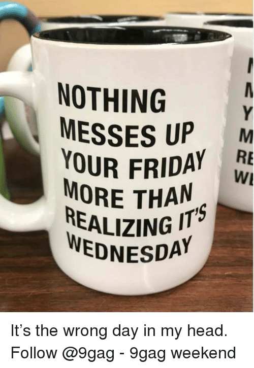 9gag, Friday, and Head: NOTHING  MESSES UP .  OUR FRIDAY RE  MORE THAN  WI  REALIZING IT  WEDNESDA It's the wrong day in my head. Follow @9gag - 9gag weekend