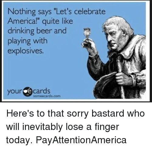 """E Cards: Nothing says """"Let's celebrate  Americal"""" quite like  drinking beer and  playing with  explosives.  your e cards  someecards.com Here's to that sorry bastard who will inevitably lose a finger today. PayAttentionAmerica"""