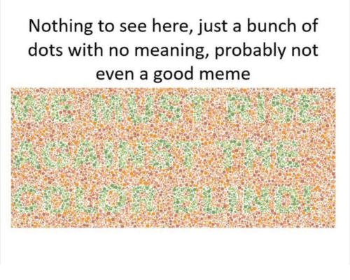 Meme, Good, and Meaning: Nothing to see here, just a bunch of  dots with no meaning, probably not  even a good meme