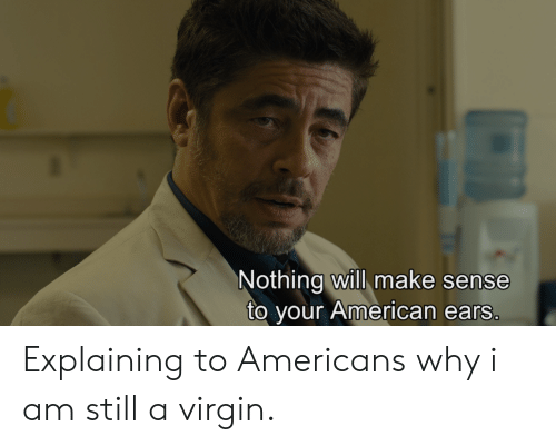 Virgin, American, and Why: Nothing will make sense  to your American ears Explaining to Americans why i am still a virgin.