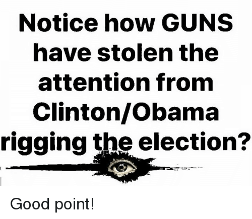 rigging: Notice how GUNS  have stolen the  attention fronm  Clinton/Obama  rigging the election? Good point!