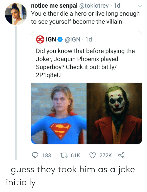 check it out: notice me senpai @tokiotrev 1d  You either die a hero or live long enough  to see yourself become the villain  IGN  @IGN 1d  Did you know that before playing the  Joker, Joaquin Phoenix played  Superboy? Check it out: bit.ly/  2P1q8eU  183  161K  272K I guess they took him as a joke initially