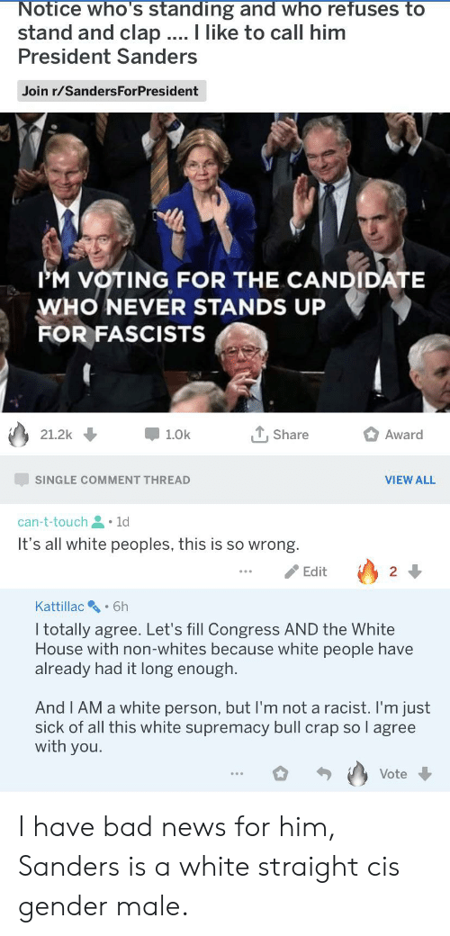 Bad, Facepalm, and News: Notice who's standing and who refuses to  stand and clap ... I like to call him  President Sanders  Join r/SandersForPresident  IM VOTING FOR THE CANDIDATE  WHO NEVER STANDS UP  FOR FASCISTS  , Share  Award  21.2k  1.0k  SINGLE COMMENT THREAD  VIEW ALL  can-t-touch 1d  It's all white peoples, this is so wrong.  Edit  2  Kattillac  6h  I totally agree. Let's fill Congress AND the White  House with non-whites because white people have  already had it long enough.  And I AM a white person, but I'm not a racist. I'm just  sick of all this white supremacy bull crap so l agree  with you.  Vote I have bad news for him, Sanders is a white straight cis gender male.