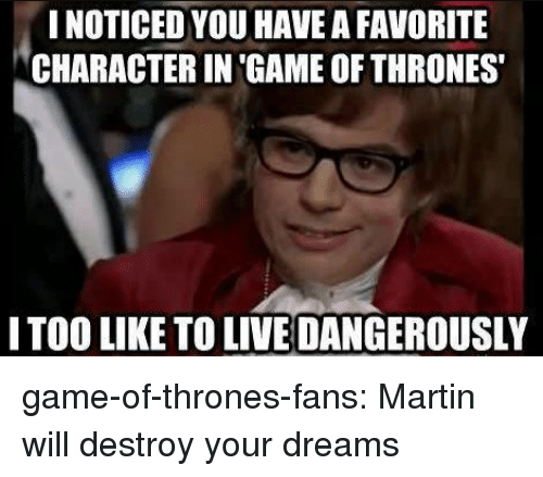Favorite Character: NOTICED YOU HAVE A FAVORITE  CHARACTER IN 'GAME OF THRONES  ITOO LIKE TO LIVE DANGEROUSLY game-of-thrones-fans:  Martin will destroy your dreams