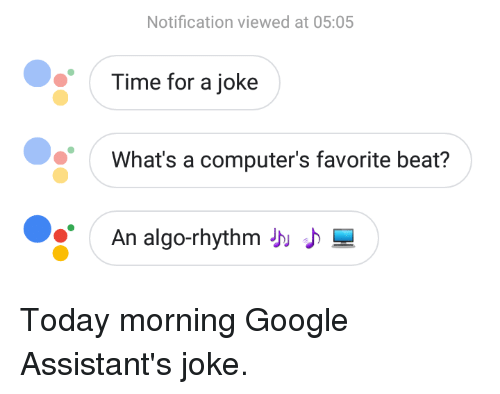 Computers, Google, and Time: Notification viewed at 05:05  Time for a joke  What's a computer's favorite beat?  An algo-thythm