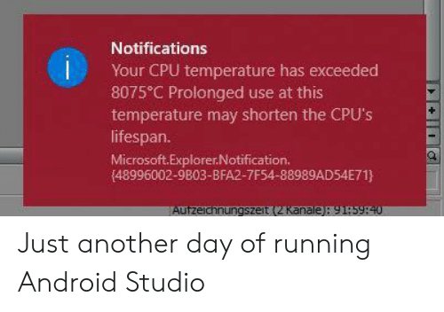 Android, Microsoft, and Running: Notifications  Your CPU temperature has exceeded  8075 C Prolonged use at this  temperature may shorten the CPU's  lifespan.  Microsoft.Explorer.Notification.  (48996002-9803-BFA2-7F54-88989AD54E71}  Autzeichnungszeit (2 Kanale): 91:5940 Just another day of running Android Studio