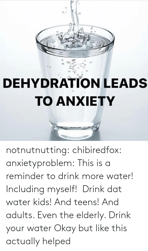 reminder: notnutnutting: chibiredfox:  anxietyproblem: This is a reminder to drink more water! Including myself!    Drink dat water kids! And teens! And adults. Even the elderly.       Drink your water    Okay but like this actually helped