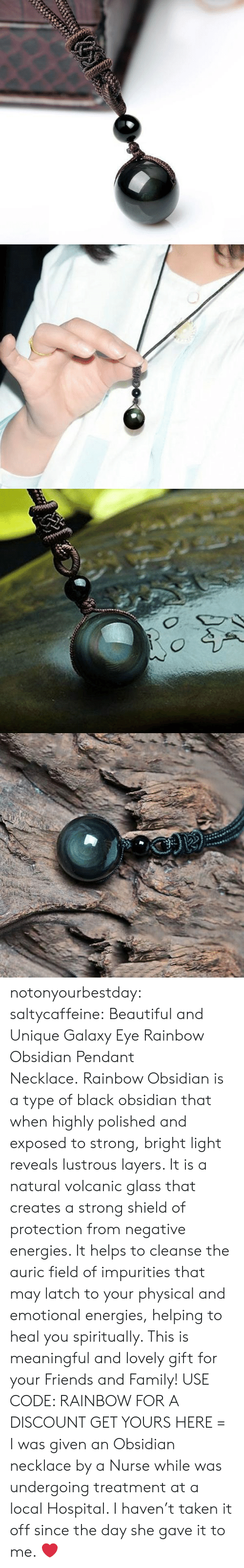 Beautiful, Family, and Friends: notonyourbestday: saltycaffeine:  Beautiful and Unique Galaxy Eye Rainbow Obsidian Pendant Necklace. Rainbow Obsidian is a type of black obsidian that when highly polished and exposed to strong, bright light reveals lustrous layers. It is a natural volcanic glass that creates a strong shield of protection from negative energies. It helps to cleanse the auric field of impurities that may latch to your physical and emotional energies, helping to heal you spiritually. This is meaningful and lovely gift for your Friends and Family! USE CODE: RAINBOW FOR A DISCOUNT GET YOURS HERE =    I was given an Obsidian necklace by a Nurse while was undergoing treatment at a local Hospital.  I haven't taken it off since the day she gave it to me. ❤️