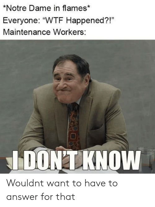 """Wtf, Notre Dame, and Answer: *Notre Dame in flames*  Everyone: """"WTF Happened?!""""  Maintenance Workers:  03  IDONTKNOVw Wouldnt want to have to answer for that"""
