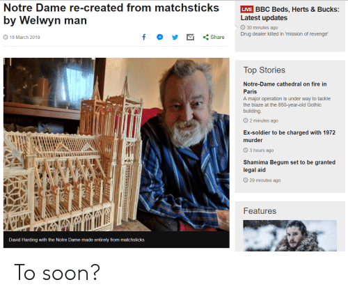 Drug Dealer, Fire, and Revenge: Notre Dame re-created from matchsticks VE BBC Beds. Herts & Bucks:  by Welwyn man  Latest updates  30 minutes ago  Drug dealer killed in mission of revenge.  18 March 2019  くShare  Top Stories  Notre-Dame cathedral on fire in  Paris  A major operation is under way to tackle  the blaze at the 850-year-old Gothic  building  2 minutes ago  Ex-soldier to be charged with 1972  murder  3 hours ago  Shamima Begum set to be granted  legal aid  O 29 minutes ago  Features  David Harding with the Notre Dame made entirely from matchsticks To soon?