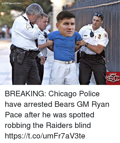 Chicago, Police, and Sports: @NOTSportsCenter BREAKING: Chicago Police have arrested Bears GM Ryan Pace after he was spotted robbing the Raiders blind https://t.co/umFr7aV3te