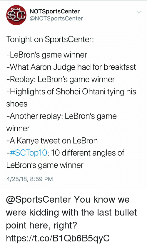 Kanye, Shoes, and Sports: NOTSportsCenter  @NOTSportsCenter  Tonight on SportsCenter  -LeBron's game winner  What Aaron Judge had for breakfast  Replay: LeBron's game winner  Highlights of Shohei Ohtani tying hiS  shoes  Another replay: LeBron's game  winner  -A Kanye tweet on LeBron  #SC Top10:10 different angles of  LeBron's aame winner  4/25/18, 8:59 PM @SportsCenter You know we were kidding with the last bullet point here, right? https://t.co/B1Qb6B5qyC