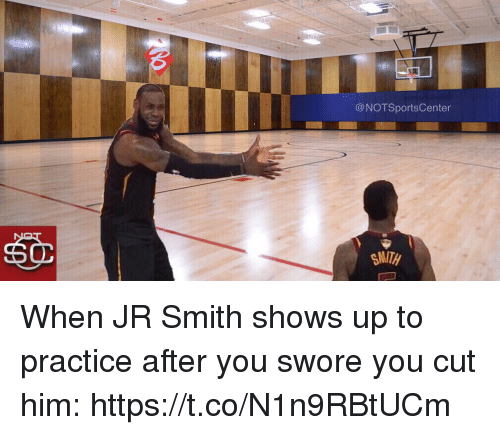 J.R. Smith, Sports, and Him: @NOTSportsCenter  SMITH When JR Smith shows up to practice after you swore you cut him: https://t.co/N1n9RBtUCm
