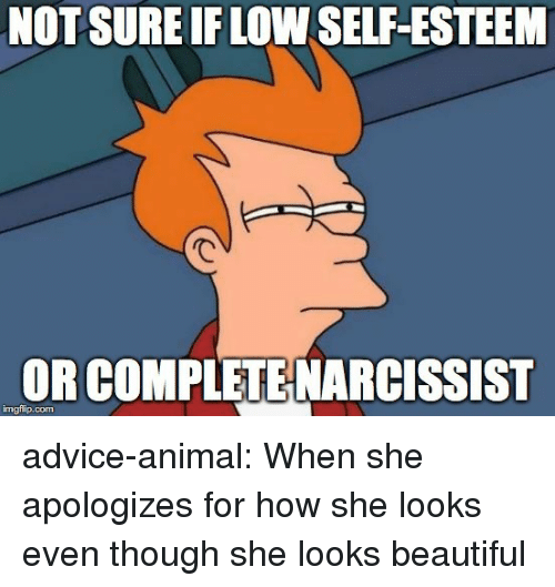 Advice, Beautiful, and Tumblr: NOTSURE IF LOW SELF-ESTEEM  OR COMPLETE NARCISSIST  imgflip.com advice-animal:  When she apologizes for how she looks even though she looks beautiful