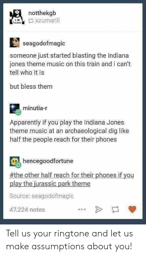 Apparently, Jurassic Park, and Music: notthekgb  seagodofmagic  someone just started blasting the indiana  jones theme music on this train and i can't  tell who it is  but bless them  minutia-r  Apparently if you play the Indiana Jones  theme music at an archaeological dig like  half the people reach for their phones  hencegoodfortune  #the other half reach for their phones if you  play the jurassic park theme  Source: seagodofmagic  47,224 notes Tell us your ringtone and let us make assumptions about you!