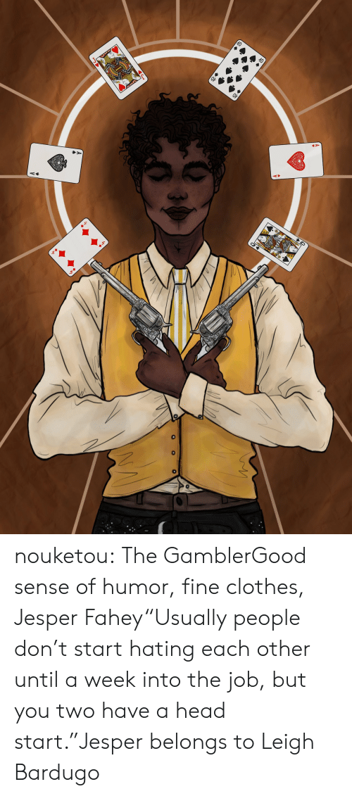 """head start: nouketou:  The GamblerGood sense of humor, fine clothes, Jesper Fahey""""Usually people don't start hating each other until a week into the job, but you two have a head start.""""Jesper belongs to Leigh Bardugo"""