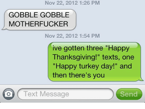 "gobble gobble: Nov 22, 2012 1:26 PM  GOBBLE GOBBLE  MOTHERFUCKER  Nov 22, 2012 1:54 PM  ive gotten three ""Happy  Thanksgiving!"" texts, one  ""Happy turkey day!"" and  then there's you  O Text Message  Send"