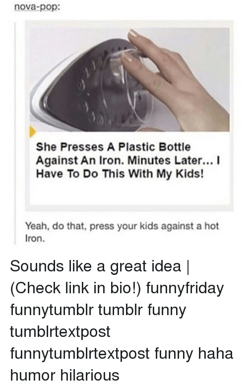 Funny, Memes, and Pop: nova-pop:  She Presses A Plastic Bottle  Against An Iron. Minutes Later... I  Have To Do This With My Kids!  Yeah,  Iron.  do that, press your kids against a hot Sounds like a great idea | (Check link in bio!) funnyfriday funnytumblr tumblr funny tumblrtextpost funnytumblrtextpost funny haha humor hilarious