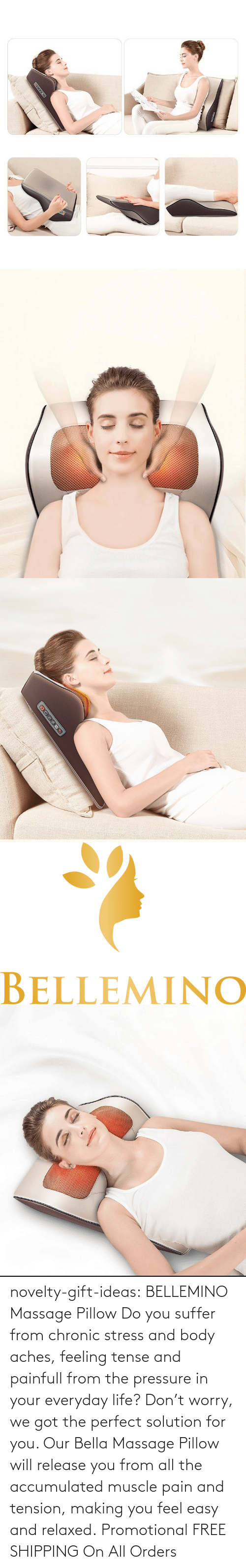 The Perfect: novelty-gift-ideas:   BELLEMINO Massage Pillow     Do you suffer from chronic stress and body aches, feeling tense and painfull from the pressure in your everyday life? Don't worry, we got the perfect solution for you. Our Bella Massage Pillow will release you from all the accumulated muscle pain and tension, making you feel easy and relaxed.     Promotional FREE SHIPPING On All Orders