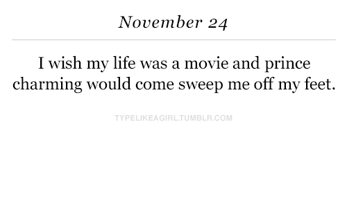 Sweep: November 24  I wish my life was a movie and prince  charming would come sweep me off my feet.  PELIKEAGIRLTUMBLR.COM