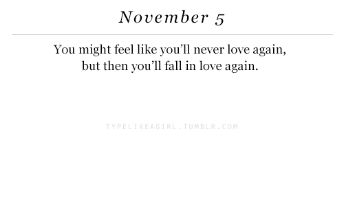 Fall, Love, and Love Again: November 5  You might feel like you'll never love again,  but then you'll fall in love again  TYPE  MB