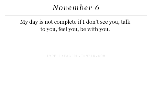 Day, You, and Feel: November 6  My day is not complete if I don't see you, talk  to you, feel you, be with you.  TYPEL  MB
