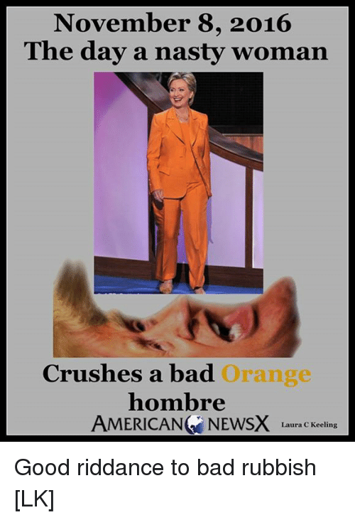 American News: November 8, 2016  The day a nasty woman  Crushes a bad  Orange  hombre  AMERICAN NEWS Laura C Keeling Good riddance to bad rubbish [LK]