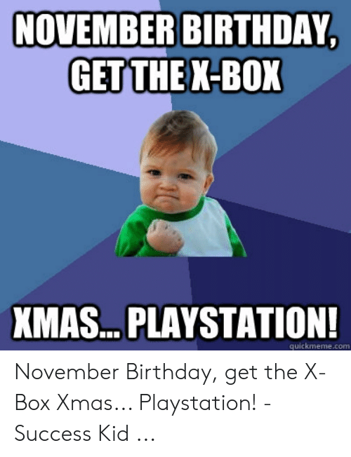 Birthday, PlayStation, and Success: NOVEMBER BIRTHDAY,  GET THE X-BOX  XMAS.. PLAYSTATION!  quickmeme.com November Birthday, get the X-Box Xmas... Playstation! - Success Kid ...