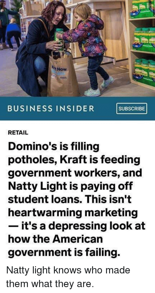business insider: Now  BUSINESS INSIDER SUBSCRIBE  RETAIL  Domino's is filling  potholes, Kraft is feeding  government workers, and  Natty Light is paying off  student loans. This isn't  heartwarming marketing  it's a depressing look at  how the American  government is failing. Natty light knows who made them what they are.