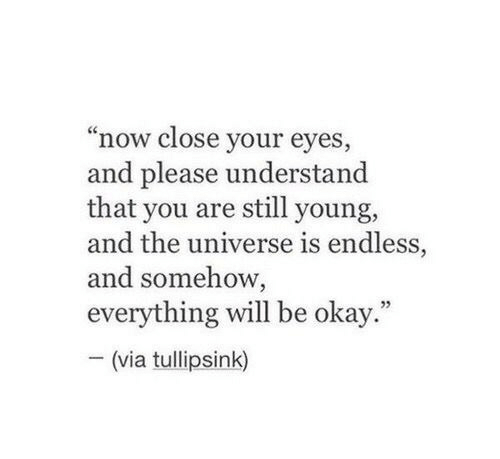 """Okay, Universe, and Via: """"now close your eyes,  and please understand  that you are still young,  and the universe is endless,  and somehow,  everything will be okay.""""  (via tullipsink)"""