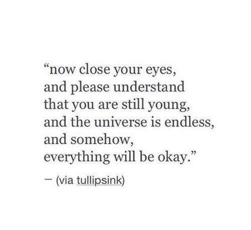 """Okay, Universe, and Via: """"now close your eyes  and please understand  that you are still young,  and the universe is endless,  and somehow,  everything will be okay  -(via tullipsink)  ."""""""