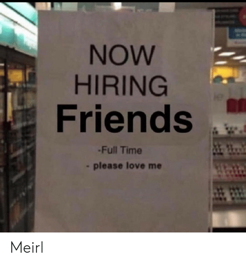 Friends, Love, and Time: NOW  HIRING  Friends  -Full Time  please love me Meirl