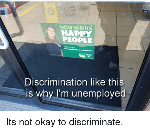 Okay, Why, and Now: NOW HIRING !  HAPP  PEOPLE  Discrimination like thi  is why I'm unemployed Its not okay to discriminate.