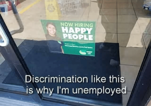 Unemployed: NOW HIRING !  HAPPY  PEOPLE  Discrimination like this  is why I'm unemployed