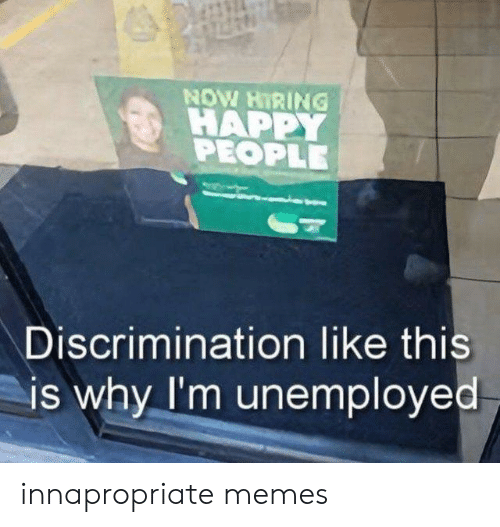 Unemployed: NOW HIRING  HAPPY  PEOPLE  Discrimination like this  is why I'm unemployed innapropriate memes
