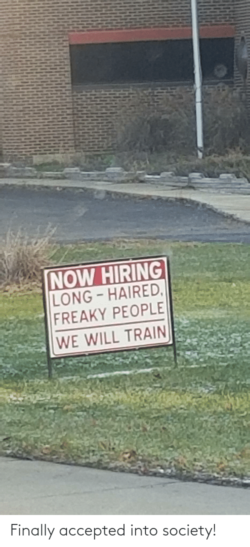 Train: NOW HIRING  LONG-HAIRED,  FREAKY PEOPLE  WE WILL TRAIN Finally accepted into society!