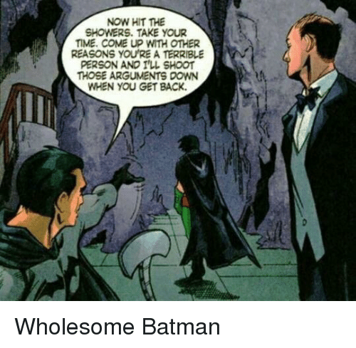 Batman, Time, and Wholesome: NOW HIT THE  SHOWERS. TAKE YOUR  TIME. COME UP WITH OTHER  REASONS YOU'RE A TERRIBLE  PERSON AND ILL SHOOT  HOSE ARGUMENTS DOWN  WHEN YOU GET BACK. Wholesome Batman