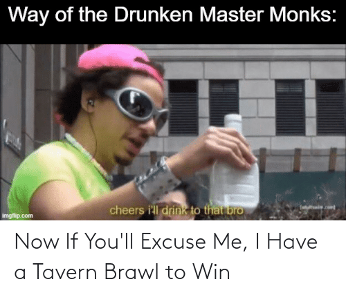 excuse me: Now If You'll Excuse Me, I Have a Tavern Brawl to Win