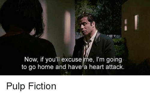 Pulp Fiction: Now, if you'll excuse me, I'm going  to go home and havela heart attack. Pulp Fiction