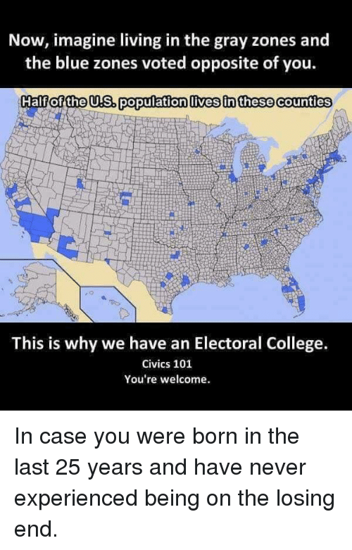 us population: Now, imagine living in the gray zones and  the blue zones voted opposite of you.  Half of the US. population lives in these counties  This is why we have an Electoral College.  Civics 101  You're welcome. In case you were born in the last 25 years and have never experienced being on the losing end.