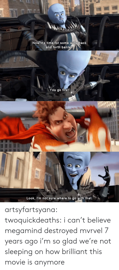 Target, Tumblr, and Blog: Now it's time for some witty back  and forth banter   You go first.   Look, l'm not sure where to go with that. artsyfartsyana:  twoquickdeaths: i can't believe megamind destroyed mvrvel 7 years ago i'm so glad we're not sleeping on how brilliant this movie is anymore