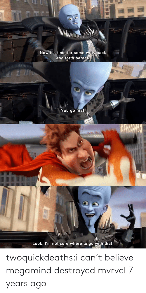 Target, Tumblr, and Blog: Now it's time for some witty back  and forth banter   You go first.   Look, l'm not sure where to go with that. twoquickdeaths:i can't believe megamind destroyed mvrvel 7 years ago