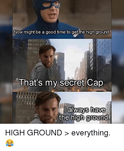 Thats My Secret: Now might be a good time to get the high ground  That's my secret Cape  always have  the high ground HIGH GROUND > everything. 😂
