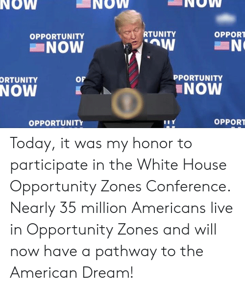 participate: NOW  NOW  NOW  RTUNITY  OPPORT  OPPORTUNITY  NOW  PPORTUNITY  or  ORTUNITY  NOW  NOW  OPPORT  OPPORTUNITY Today, it was my honor to participate in the White House Opportunity Zones Conference. Nearly 35 million Americans live in Opportunity Zones and will now have a pathway to the American Dream!