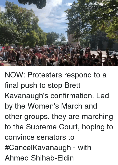 senators: NOW: Protesters respond to a final push to stop Brett Kavanaugh's confirmation. Led by the Women's March and other groups, they are marching to the Supreme Court, hoping to convince senators to #CancelKavanaugh - with Ahmed Shihab-Eldin