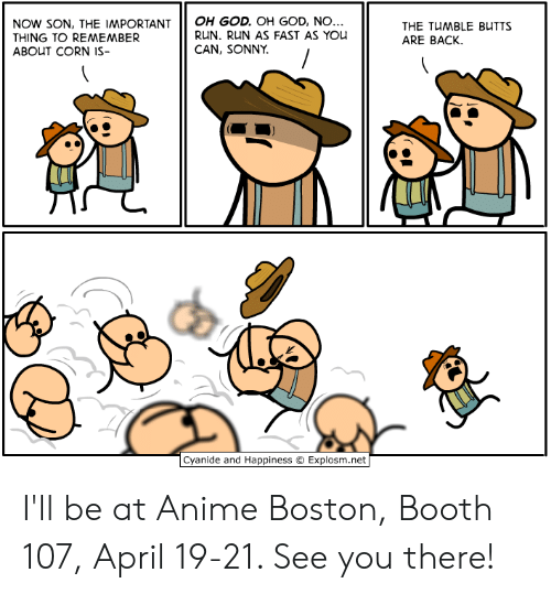 Anime, Dank, and God: NoW sON, THE IMPORTANTOH GOD. OH GoD, NO  THING TO REMEMBER  ABOUT CORN IS-  RUN. RUN AS FAST AS You  CAN, SONNY  THE TUMBLE BUTTS  ARE BACK.  由  Cyanide and Happiness © Explosm.net I'll be at Anime Boston, Booth 107, April 19-21. See you there!