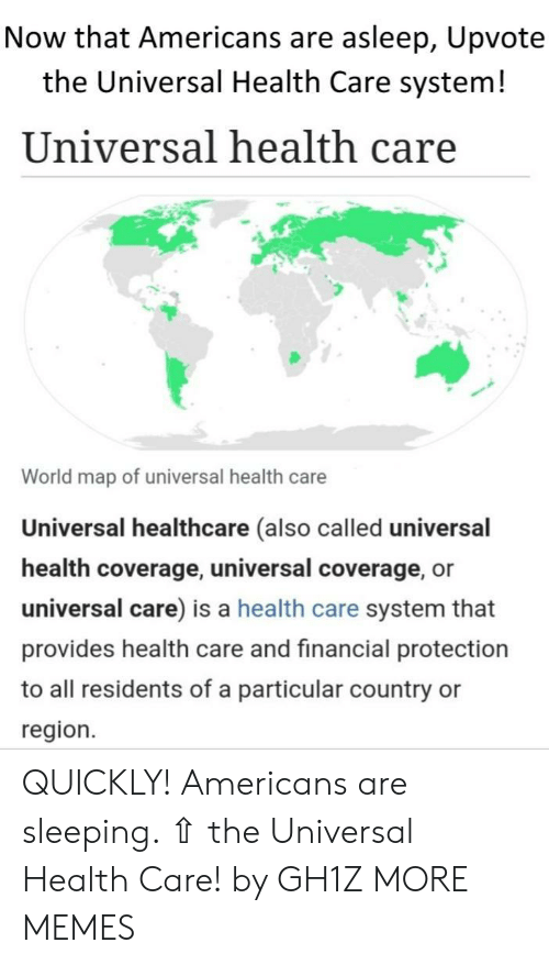 residents: Now that Americans are asleep, Upvote  the Universal Health Care system!  Universal health care  World map of universal health care  Universal healthcare (also called universal  health coverage, universal coverage, or  universal care) is a health care system that  provides health care and financial protection  to all residents of a particular country  region. QUICKLY! Americans are sleeping. ⇧ the Universal Health Care! by GH1Z MORE MEMES